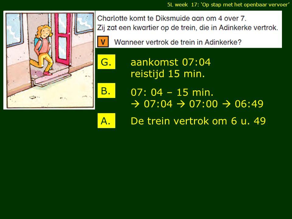 5L week 17: 'Op stap met het openbaar vervoer' aankomst 07:04 reistijd 15 min. G. B. A. 07: 04 – 15 min.  07:04  07:00  06:49 De trein vertrok om 6