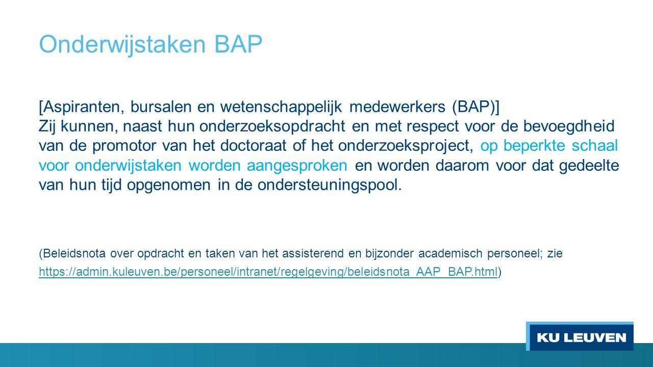 Onderwijstaken BAP [Aspiranten, bursalen en wetenschappelijk medewerkers (BAP)] Zij kunnen, naast hun onderzoeksopdracht en met respect voor de bevoegdheid van de promotor van het doctoraat of het onderzoeksproject, op beperkte schaal voor onderwijstaken worden aangesproken en worden daarom voor dat gedeelte van hun tijd opgenomen in de ondersteuningspool.