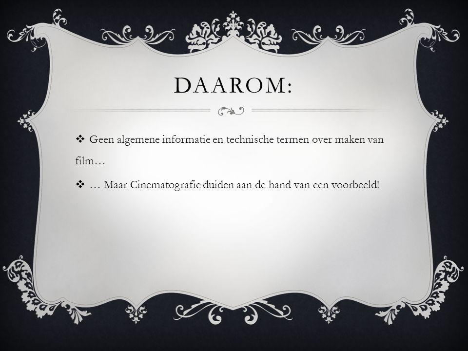 DAAROM:  Geen algemene informatie en technische termen over maken van film…  … Maar Cinematografie duiden aan de hand van een voorbeeld!