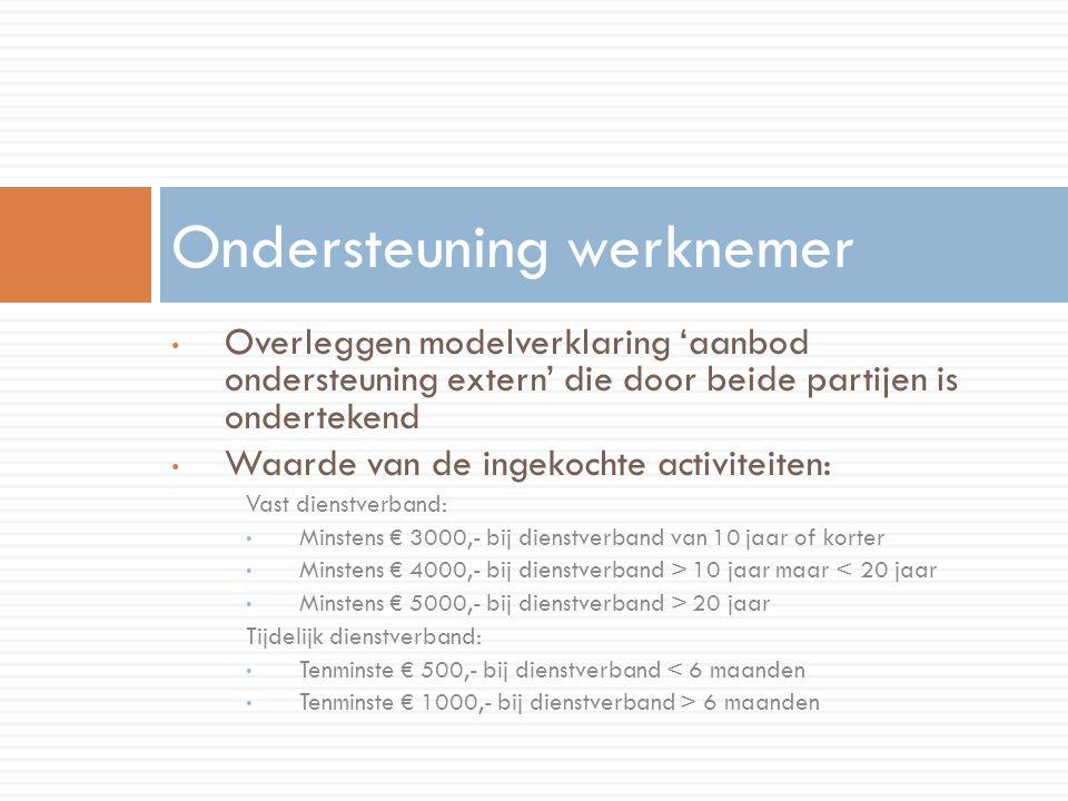 Overleggen modelverklaring 'aanbod ondersteuning extern' die door beide partijen is ondertekend Waarde van de ingekochte activiteiten: Vast dienstverband: Minstens € 3000,- bij dienstverband van 10 jaar of korter Minstens € 4000,- bij dienstverband > 10 jaar maar < 20 jaar Minstens € 5000,- bij dienstverband > 20 jaar Tijdelijk dienstverband: Tenminste € 500,- bij dienstverband < 6 maanden Tenminste € 1000,- bij dienstverband > 6 maanden Ondersteuning werknemer