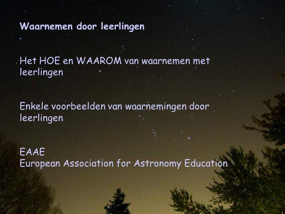 Waarnemen door leerlingen Het HOE en WAAROM van waarnemen met leerlingen Enkele voorbeelden van waarnemingen door leerlingen EAAE European Association for Astronomy Education