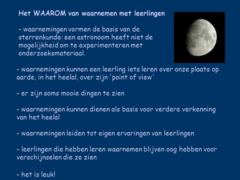 Het HOE van waarnemen met leerlingen -vanuit tuin of donkere waarneemplek -alternatieven: op school, publiekssterrenwacht, overdag (de zon!) -aanvankelijke weerstand breken: motiveren, korte waarneemsessies -met het blote oog beweging van zon, maan, planeten, sterren (SLO-materiaal) -met verrekijker -met een kleine) telescoop -met een fototoestel -samen met anderen, bijv.
