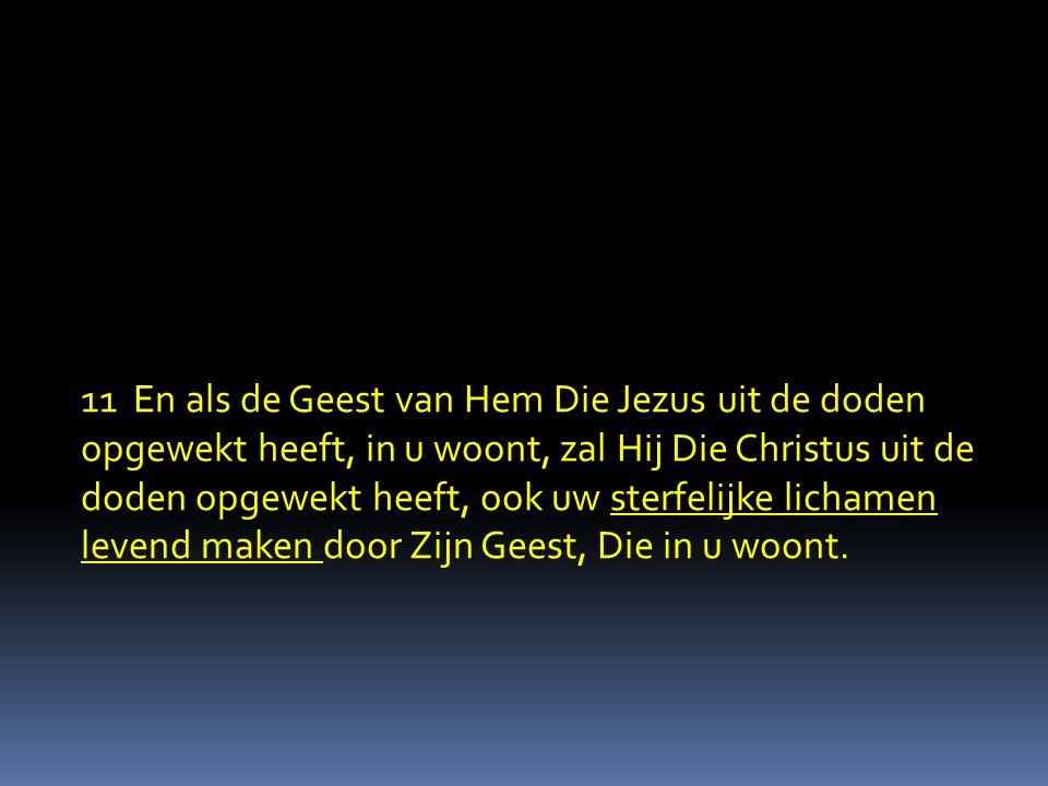 11 En als de Geest van Hem Die Jezus uit de doden opgewekt heeft, in u woont, zal Hij Die Christus uit de doden opgewekt heeft, ook uw sterfelijke lic