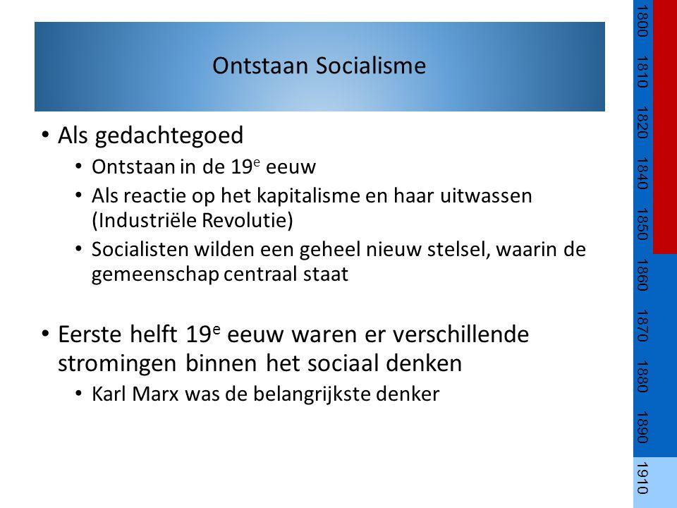 Als gedachtegoed Ontstaan in de 19 e eeuw Als reactie op het kapitalisme en haar uitwassen (Industriële Revolutie) Socialisten wilden een geheel nieuw stelsel, waarin de gemeenschap centraal staat Eerste helft 19 e eeuw waren er verschillende stromingen binnen het sociaal denken Karl Marx was de belangrijkste denker 1800 1810 1820 1840 1850 1860 1870 1880 1890 1910 Ontstaan Socialisme
