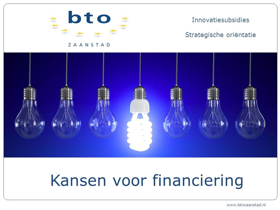 Innovatiesubsidies Strategische oriëntatie Kansen voor financiering www.btozaanstad.nl