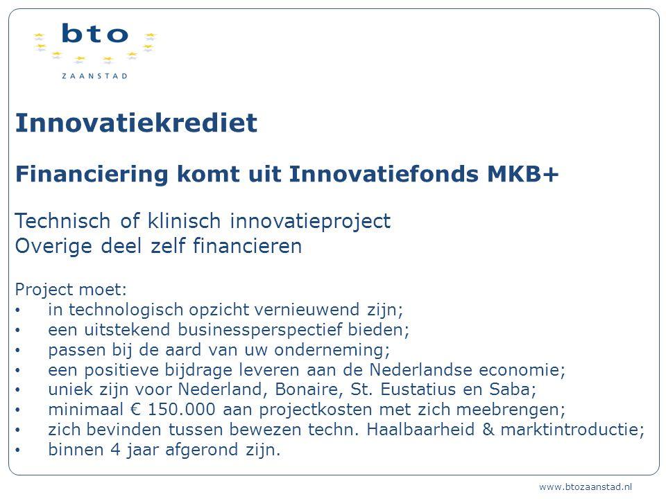 Innovatiekrediet Financiering komt uit Innovatiefonds MKB+ Technisch of klinisch innovatieproject Overige deel zelf financieren Project moet: in technologisch opzicht vernieuwend zijn; een uitstekend businessperspectief bieden; passen bij de aard van uw onderneming; een positieve bijdrage leveren aan de Nederlandse economie; uniek zijn voor Nederland, Bonaire, St.