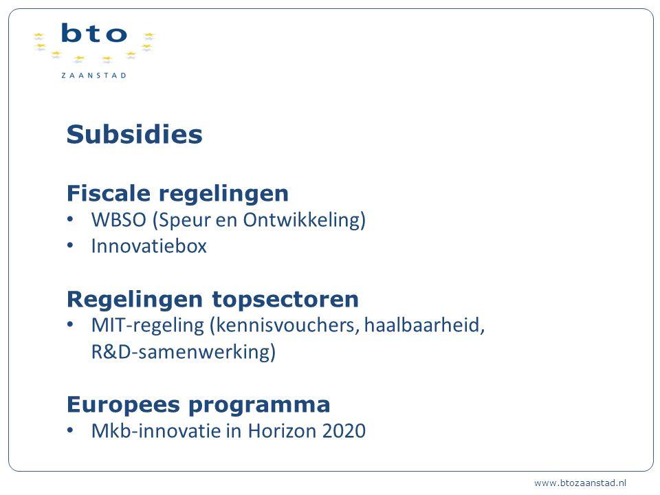 Subsidies Fiscale regelingen WBSO (Speur en Ontwikkeling) Innovatiebox Regelingen topsectoren MIT-regeling (kennisvouchers, haalbaarheid, R&D-samenwerking) Europees programma Mkb-innovatie in Horizon 2020 www.btozaanstad.nl