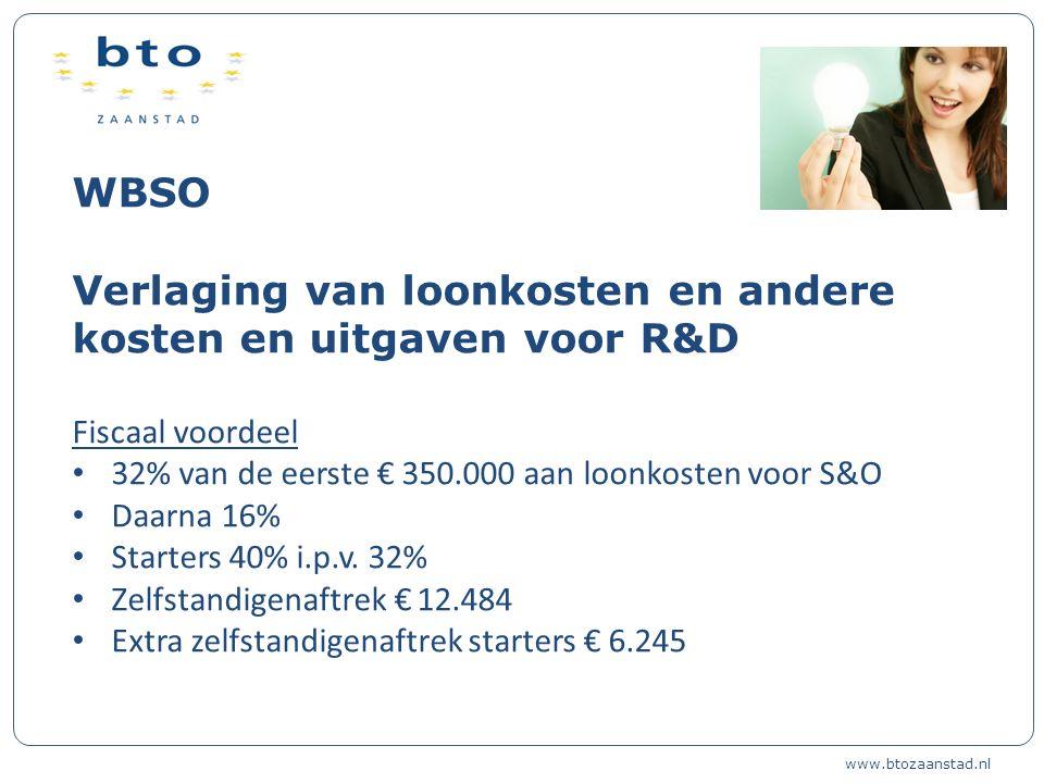 WBSO Verlaging van loonkosten en andere kosten en uitgaven voor R&D Fiscaal voordeel 32% van de eerste € 350.000 aan loonkosten voor S&O Daarna 16% Starters 40% i.p.v.