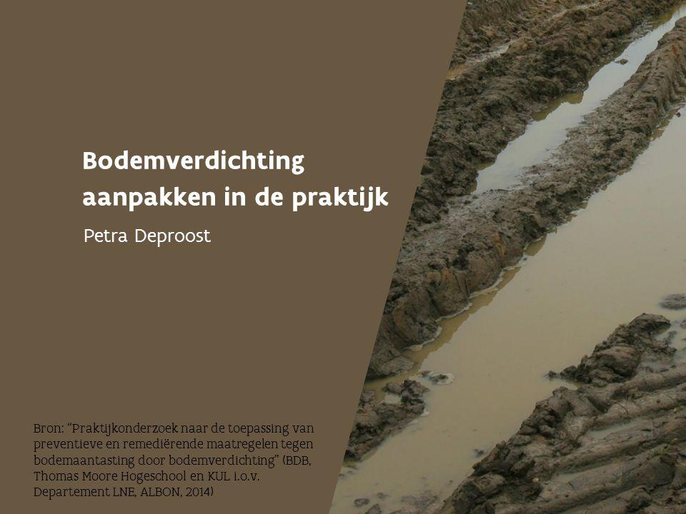 """Bodemverdichting aanpakken in de praktijk Petra Deproost Bron: """"Praktijkonderzoek naar de toepassing van preventieve en remediërende maatregelen tegen"""