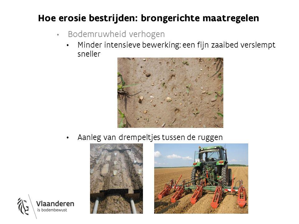 Hoe erosie bestrijden: brongerichte maatregelen Bodemruwheid verhogen Minder intensieve bewerking: een fijn zaaibed verslempt sneller Aanleg van dremp