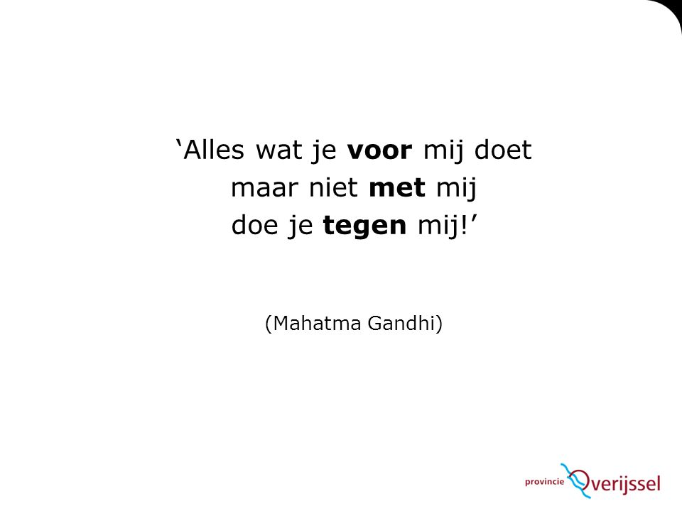 'Alles wat je voor mij doet maar niet met mij doe je tegen mij!' (Mahatma Gandhi)