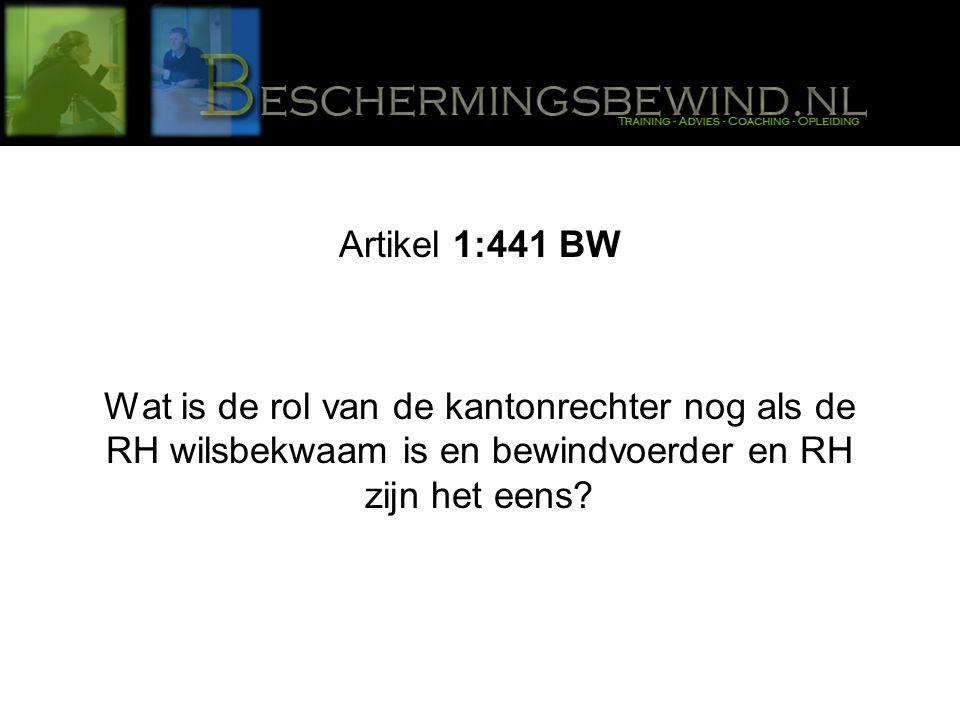 Artikel 1:441 BW Wat is de rol van de kantonrechter nog als de RH wilsbekwaam is en bewindvoerder en RH zijn het eens