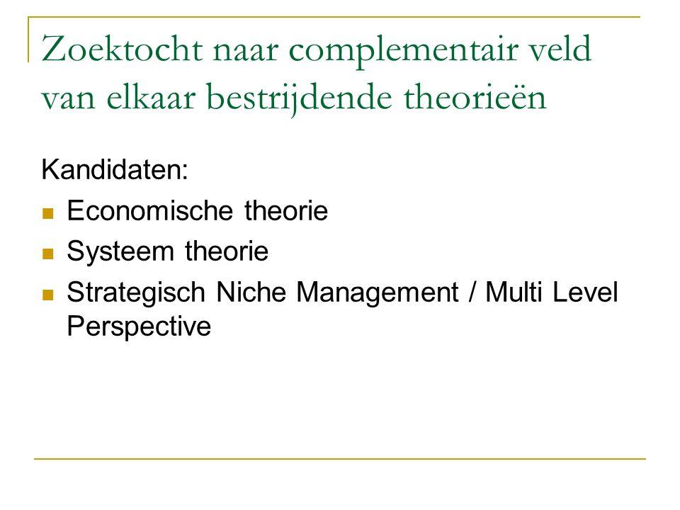 Zoektocht naar complementair veld van elkaar bestrijdende theorieën Kandidaten: Economische theorie Systeem theorie Strategisch Niche Management / Mul