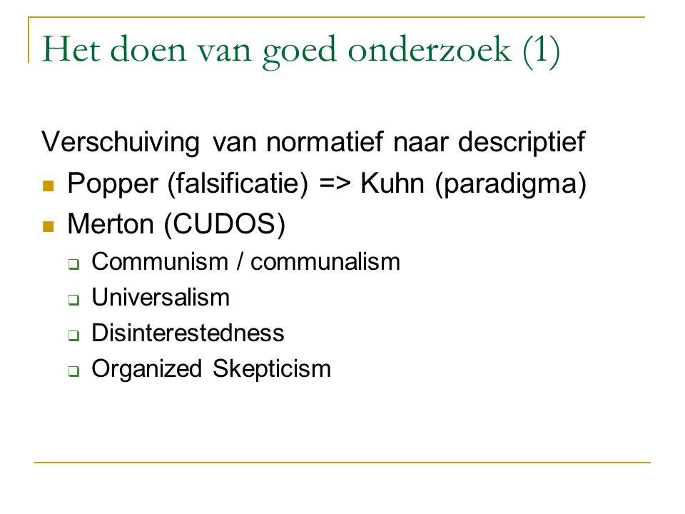 Het doen van goed onderzoek (1) Verschuiving van normatief naar descriptief Popper (falsificatie) => Kuhn (paradigma) Merton (CUDOS)  Communism / com