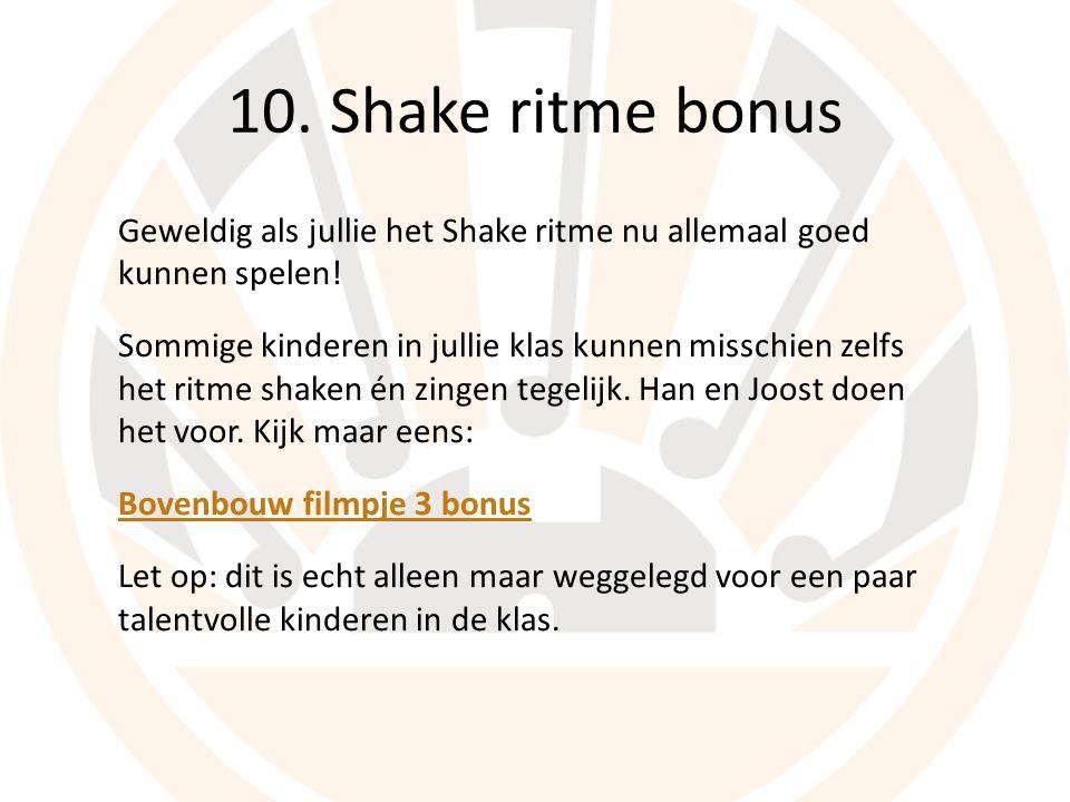 10. Shake ritme bonus Geweldig als jullie het Shake ritme nu allemaal goed kunnen spelen.