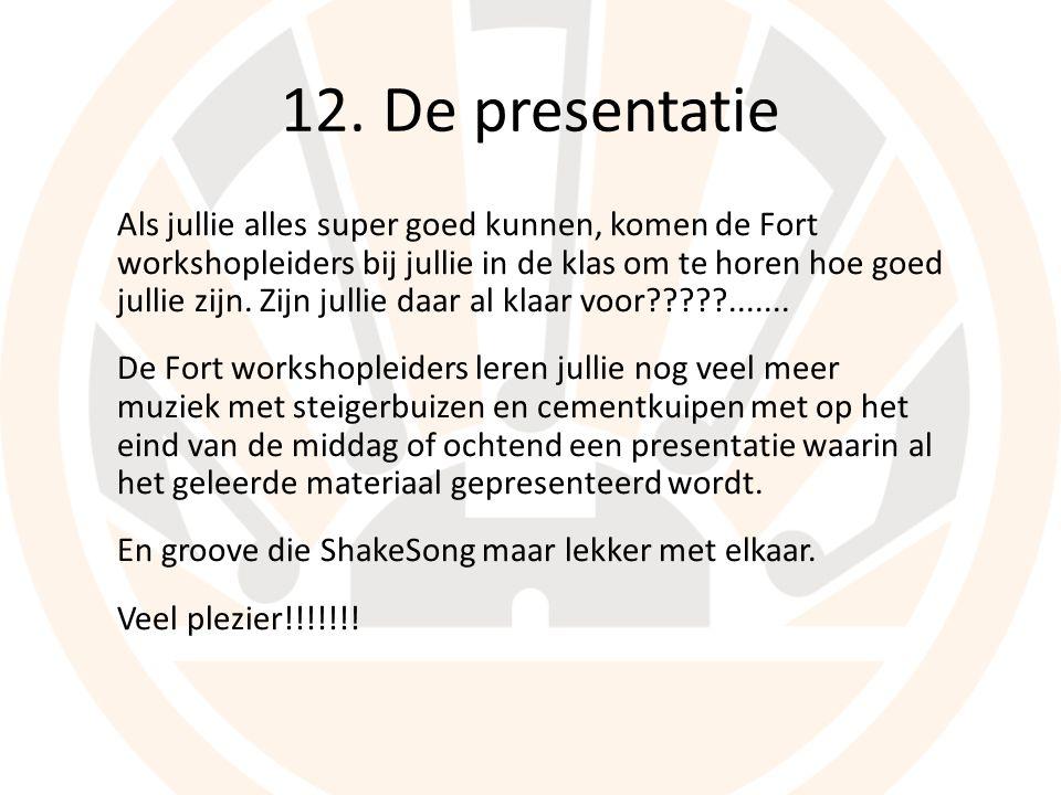 12. De presentatie Als jullie alles super goed kunnen, komen de Fort workshopleiders bij jullie in de klas om te horen hoe goed jullie zijn. Zijn jull