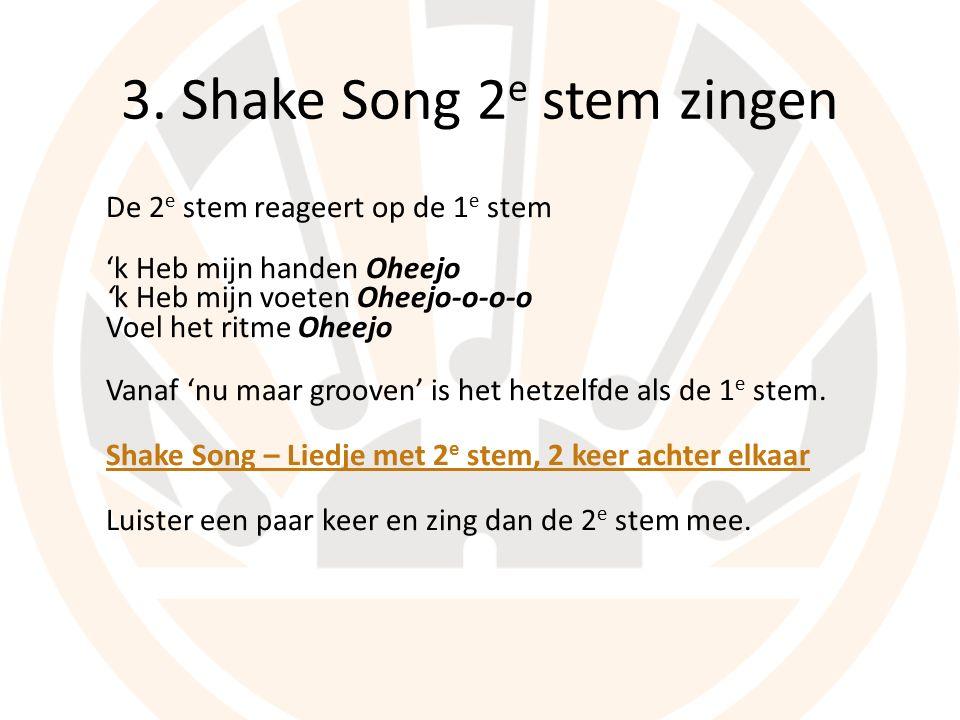 3. Shake Song 2 e stem zingen De 2 e stem reageert op de 1 e stem 'k Heb mijn handen Oheejo 'k Heb mijn voeten Oheejo-o-o-o Voel het ritme Oheejo Vana
