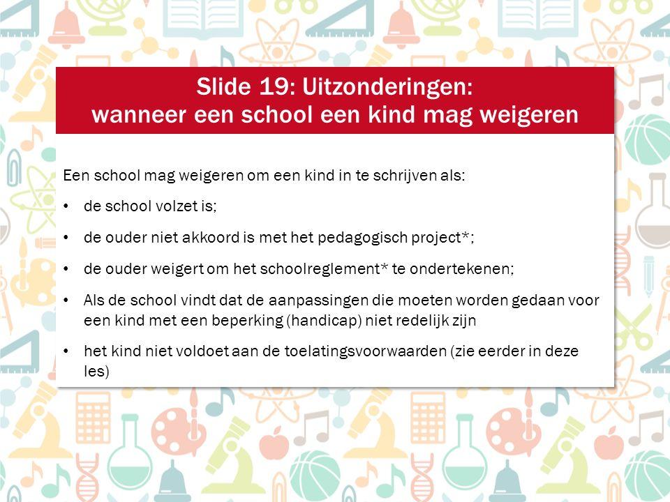 Een school mag weigeren om een kind in te schrijven als: de school volzet is; de ouder niet akkoord is met het pedagogisch project*; de ouder weigert om het schoolreglement* te ondertekenen; Als de school vindt dat de aanpassingen die moeten worden gedaan voor een kind met een beperking (handicap) niet redelijk zijn het kind niet voldoet aan de toelatingsvoorwaarden (zie eerder in deze les) Een school mag weigeren om een kind in te schrijven als: de school volzet is; de ouder niet akkoord is met het pedagogisch project*; de ouder weigert om het schoolreglement* te ondertekenen; Als de school vindt dat de aanpassingen die moeten worden gedaan voor een kind met een beperking (handicap) niet redelijk zijn het kind niet voldoet aan de toelatingsvoorwaarden (zie eerder in deze les) Slide 19: Uitzonderingen: wanneer een school een kind mag weigeren