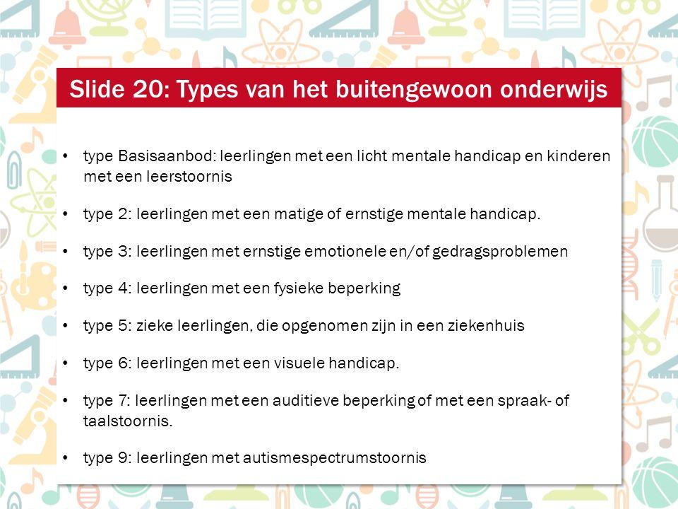 type Basisaanbod: leerlingen met een licht mentale handicap en kinderen met een leerstoornis type 2: leerlingen met een matige of ernstige mentale handicap.