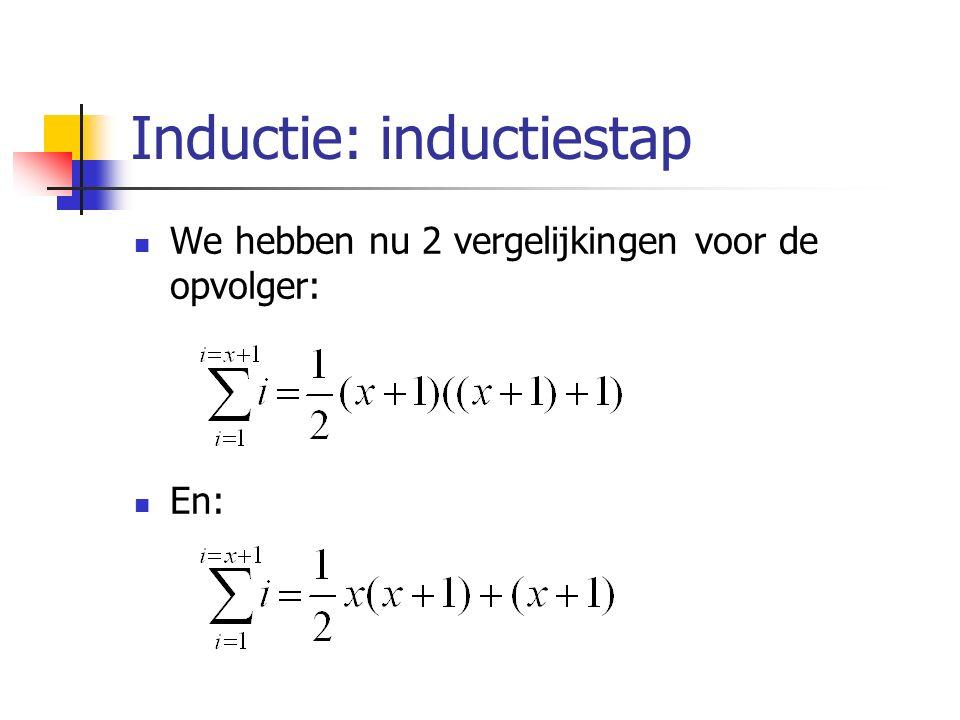 Inductie: inductiestap We hebben nu 2 vergelijkingen voor de opvolger: En:
