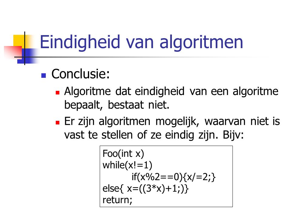 Eindigheid van algoritmen Conclusie: Algoritme dat eindigheid van een algoritme bepaalt, bestaat niet.