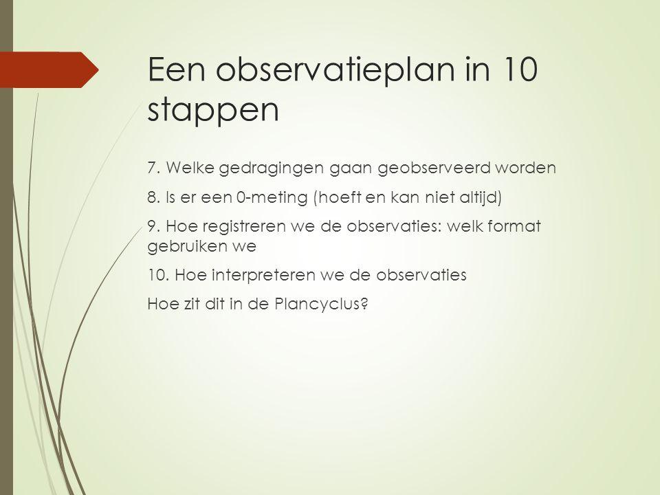 Een observatieplan in 10 stappen 7. Welke gedragingen gaan geobserveerd worden 8. Is er een 0-meting (hoeft en kan niet altijd) 9. Hoe registreren we