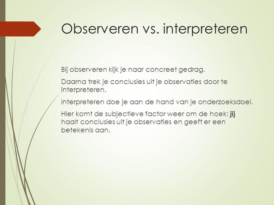 Observeren vs. interpreteren Bij observeren kijk je naar concreet gedrag. Daarna trek je conclusies uit je observaties door te interpreteren. Interpre