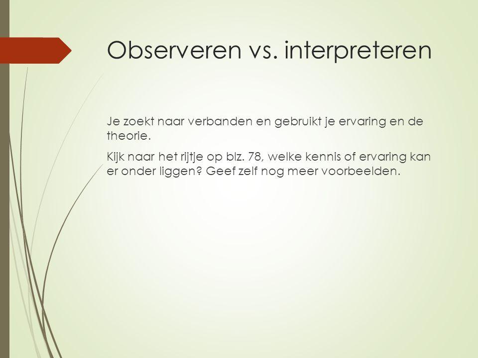 Observeren vs. interpreteren Je zoekt naar verbanden en gebruikt je ervaring en de theorie. Kijk naar het rijtje op blz. 78, welke kennis of ervaring