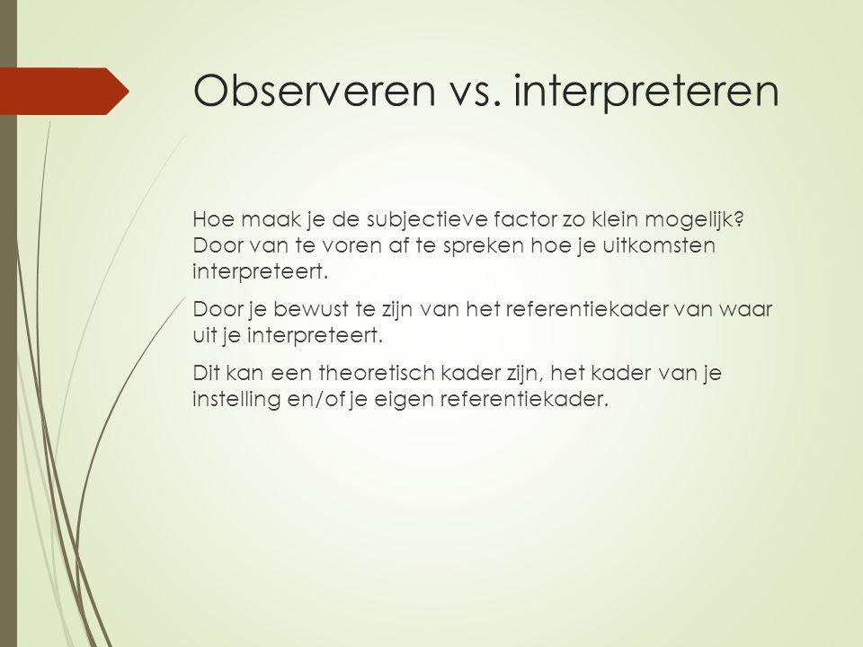 Observeren vs. interpreteren Hoe maak je de subjectieve factor zo klein mogelijk? Door van te voren af te spreken hoe je uitkomsten interpreteert. Doo