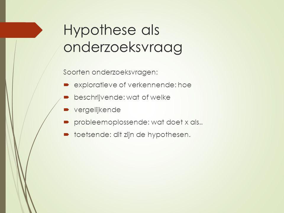 Hypothese als onderzoeksvraag Soorten onderzoeksvragen:  exploratieve of verkennende: hoe  beschrijvende: wat of welke  vergelijkende  probleemopl