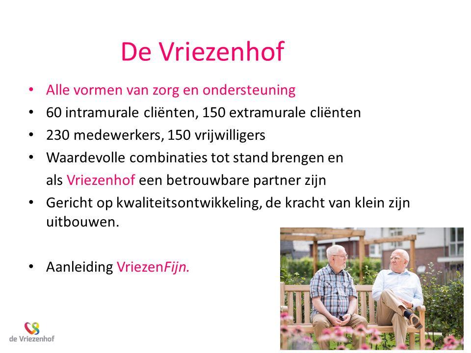 De Vriezenhof Alle vormen van zorg en ondersteuning 60 intramurale cliënten, 150 extramurale cliënten 230 medewerkers, 150 vrijwilligers Waardevolle c