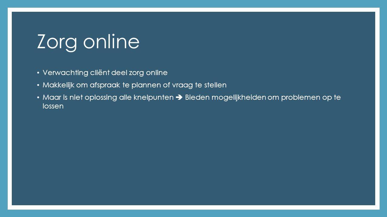 Zorg online Verwachting cliënt deel zorg online Makkelijk om afspraak te plannen of vraag te stellen Maar is niet oplossing alle knelpunten  Bieden mogelijkheiden om problemen op te lossen
