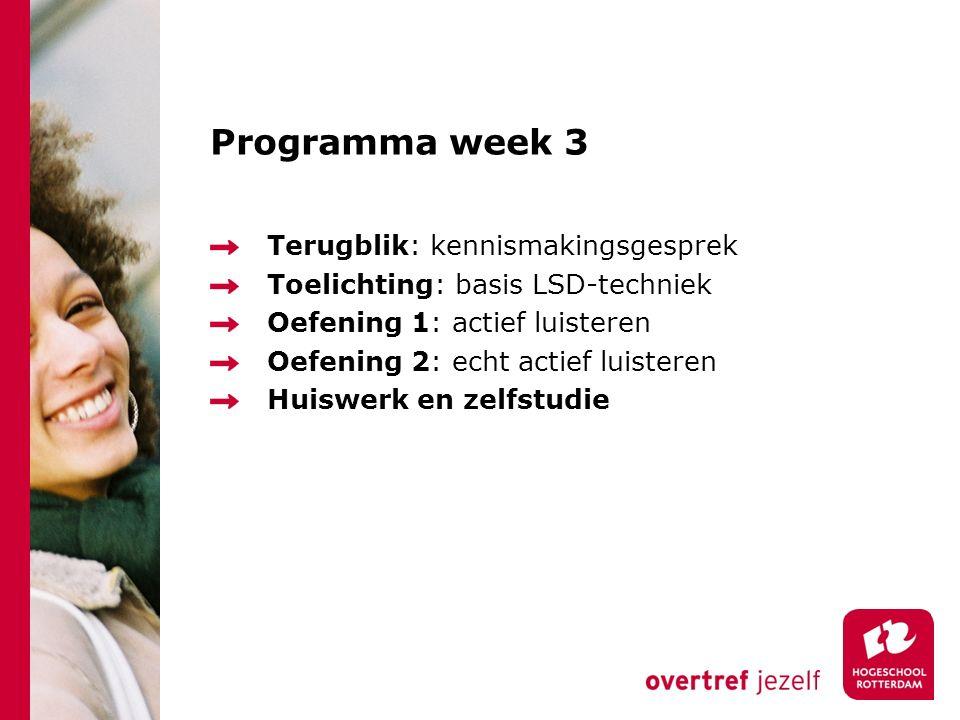 Programma week 3 Terugblik: kennismakingsgesprek Toelichting: basis LSD-techniek Oefening 1: actief luisteren Oefening 2: echt actief luisteren Huiswerk en zelfstudie