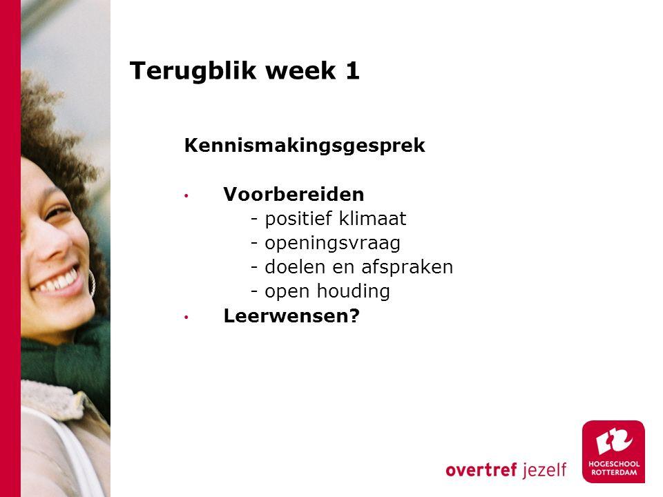Terugblik week 1 Kennismakingsgesprek Voorbereiden - positief klimaat - openingsvraag - doelen en afspraken - open houding Leerwensen?
