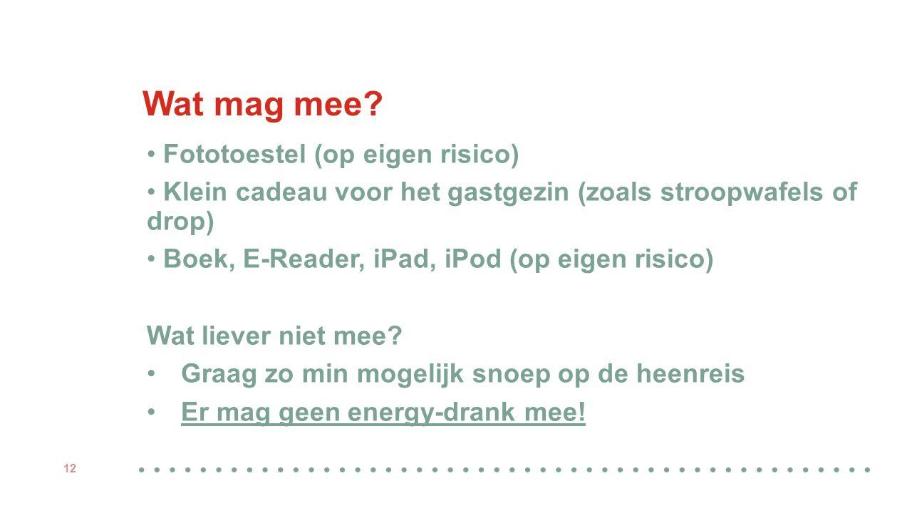 Wat mag mee? Fototoestel (op eigen risico) Klein cadeau voor het gastgezin (zoals stroopwafels of drop) Boek, E-Reader, iPad, iPod (op eigen risico) W