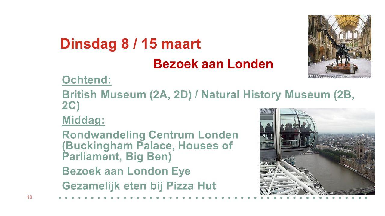 Dinsdag 8 / 15 maart Bezoek aan Londen Ochtend: British Museum (2A, 2D) / Natural History Museum (2B, 2C) Middag: Rondwandeling Centrum Londen (Buckingham Palace, Houses of Parliament, Big Ben) Bezoek aan London Eye Gezamelijk eten bij Pizza Hut 18