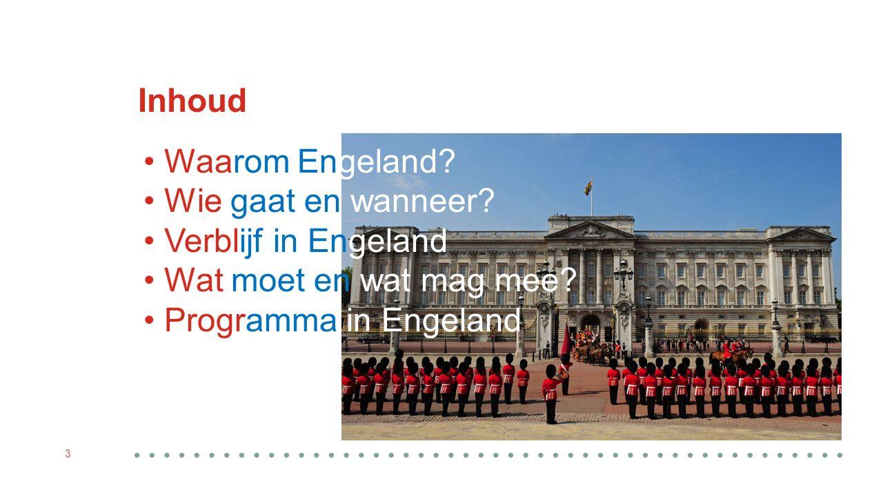 Inhoud 3 Waarom Engeland? Wie gaat en wanneer? Verblijf in Engeland Wat moet en wat mag mee? Programma in Engeland