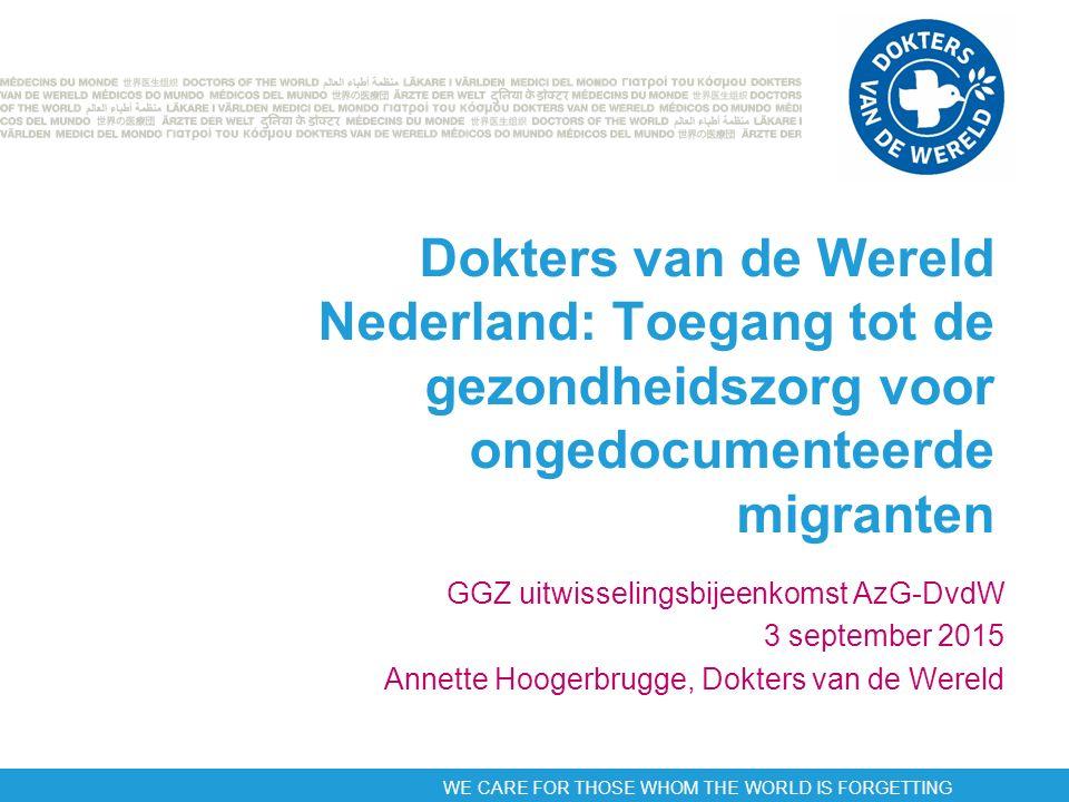 WE CARE FOR THOSE WHOM THE WORLD IS FORGETTING Dokters van de Wereld Nederland: Toegang tot de gezondheidszorg voor ongedocumenteerde migranten GGZ uitwisselingsbijeenkomst AzG-DvdW 3 september 2015 Annette Hoogerbrugge, Dokters van de Wereld