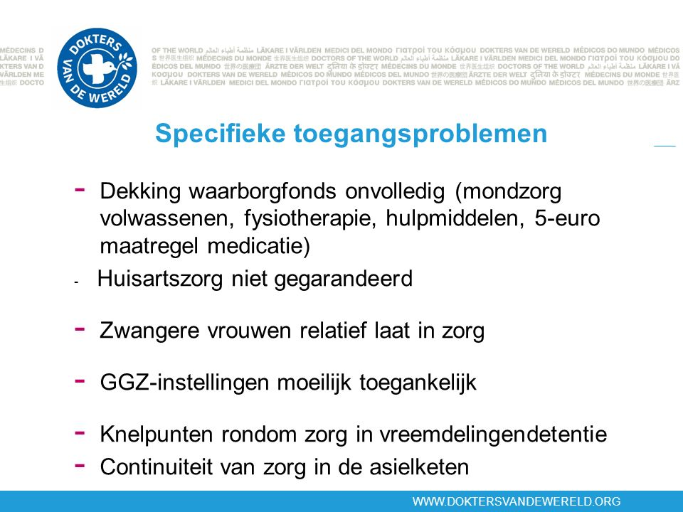 WWW.DOKTERSVANDEWERELD.ORG Specifieke toegangsproblemen - Dekking waarborgfonds onvolledig (mondzorg volwassenen, fysiotherapie, hulpmiddelen, 5-euro maatregel medicatie) - Huisartszorg niet gegarandeerd - Zwangere vrouwen relatief laat in zorg - GGZ-instellingen moeilijk toegankelijk - Knelpunten rondom zorg in vreemdelingendetentie - Continuiteit van zorg in de asielketen »