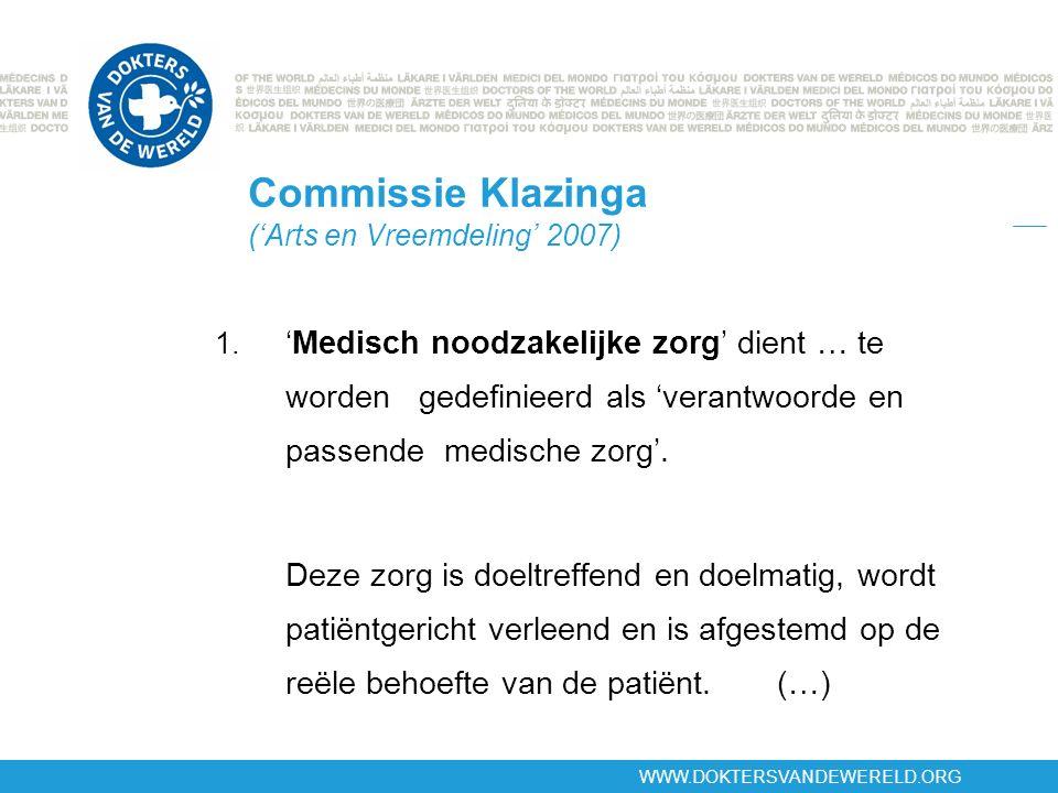WWW.DOKTERSVANDEWERELD.ORG Commissie Klazinga ('Arts en Vreemdeling' 2007) 1. 'Medisch noodzakelijke zorg' dient … te worden gedefinieerd als 'verantw