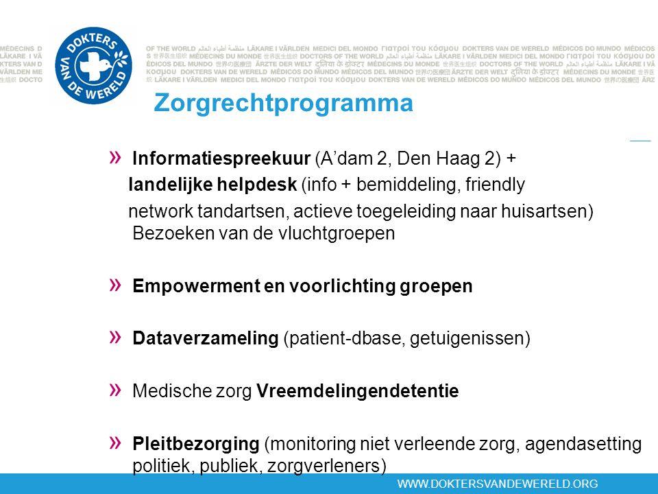 WWW.DOKTERSVANDEWERELD.ORG Zorgrechtprogramma » Informatiespreekuur (A'dam 2, Den Haag 2) + landelijke helpdesk (info + bemiddeling, friendly network tandartsen, actieve toegeleiding naar huisartsen) Bezoeken van de vluchtgroepen » Empowerment en voorlichting groepen » Dataverzameling (patient-dbase, getuigenissen) » Medische zorg Vreemdelingendetentie » Pleitbezorging (monitoring niet verleende zorg, agendasetting politiek, publiek, zorgverleners)