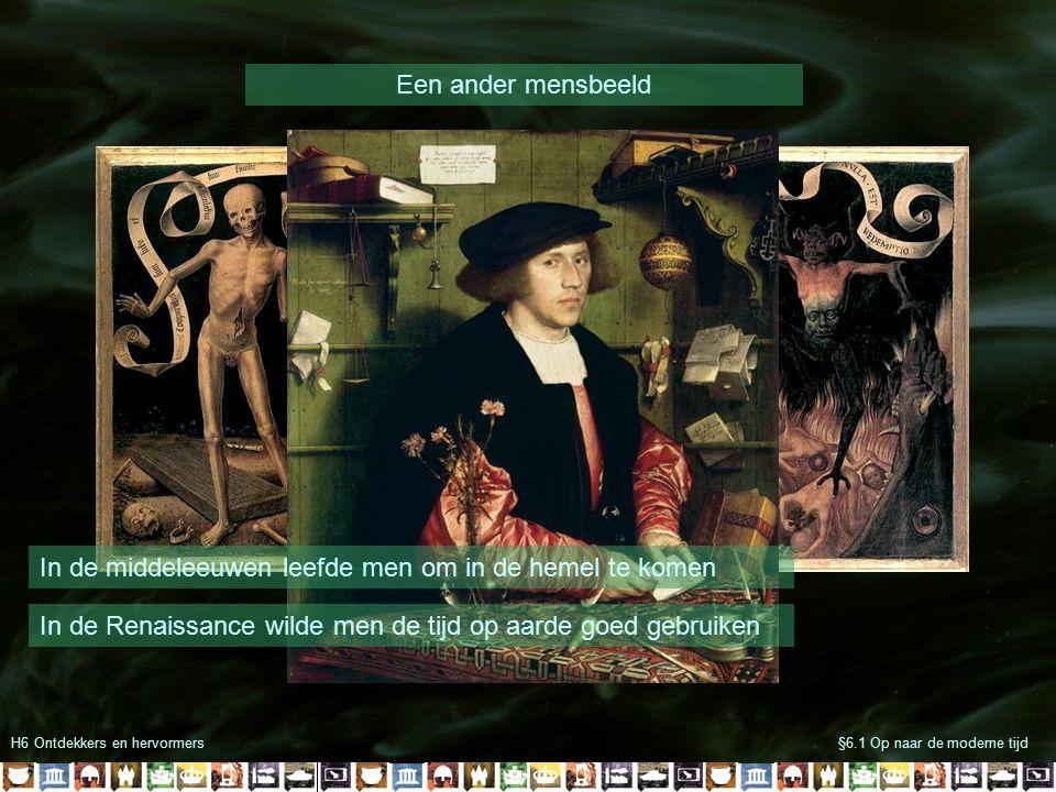H6 Ontdekkers en hervormers§6.1 Op naar de moderne tijd Een ander mensbeeld In de middeleeuwen leefde men om in de hemel te komen In de Renaissance wi