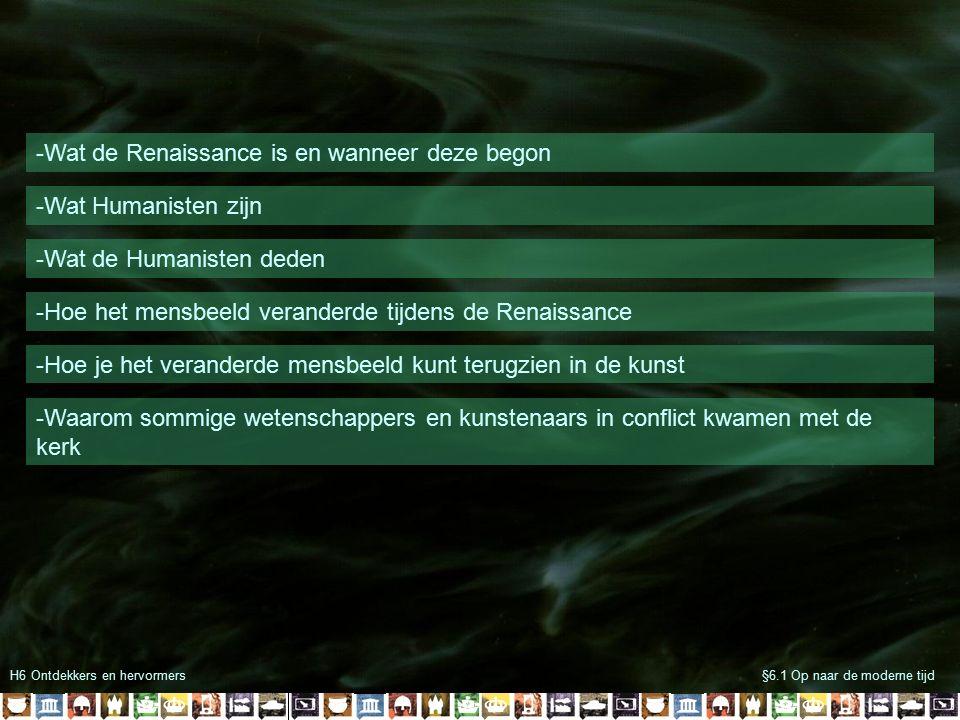 H6 Ontdekkers en hervormers§6.1 Op naar de moderne tijd -Wat de Renaissance is en wanneer deze begon -Wat Humanisten zijn -Wat de Humanisten deden -Ho