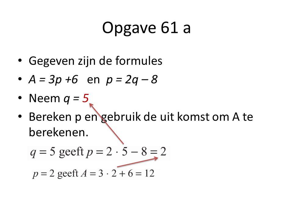 Opgave 61 a Gegeven zijn de formules A = 3p +6 en p = 2q – 8 Neem q = 5 Bereken p en gebruik de uit komst om A te berekenen.