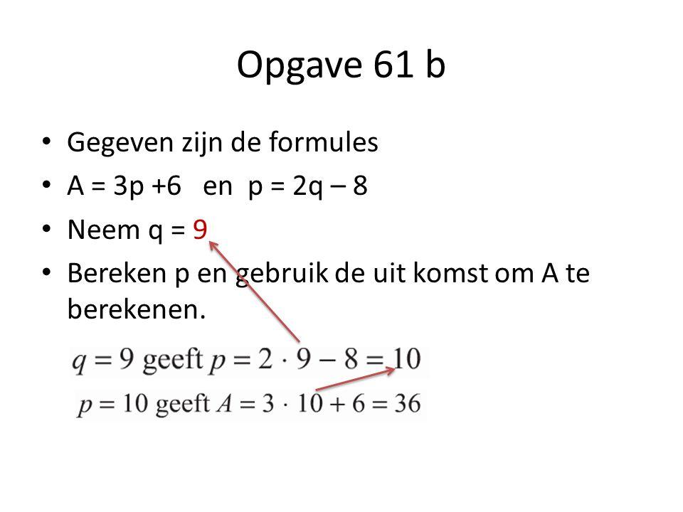 Opgave 61 b Gegeven zijn de formules A = 3p +6 en p = 2q – 8 Neem q = 9 Bereken p en gebruik de uit komst om A te berekenen.
