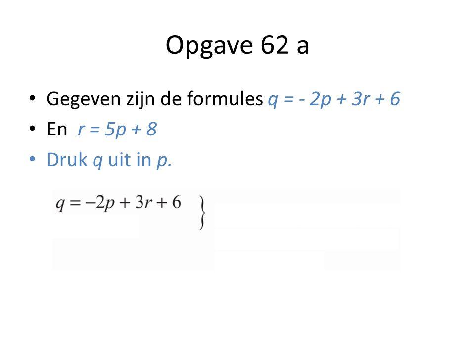 Opgave 62 a Gegeven zijn de formules q = - 2p + 3r + 6 En r = 5p + 8 Druk q uit in p.