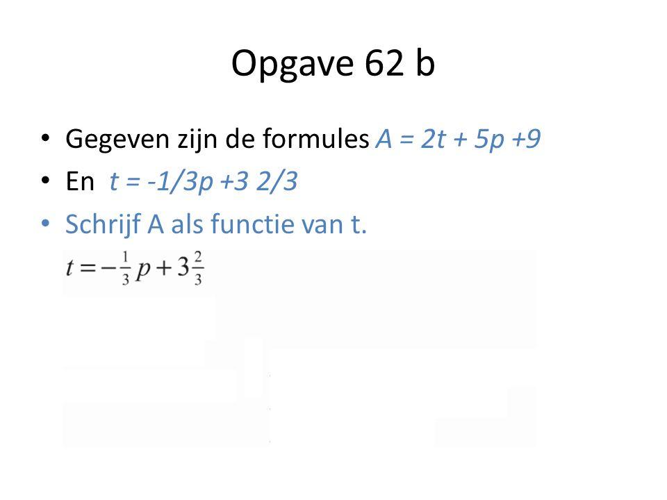 Opgave 62 b Gegeven zijn de formules A = 2t + 5p +9 En t = -1/3p +3 2/3 Schrijf A als functie van t.