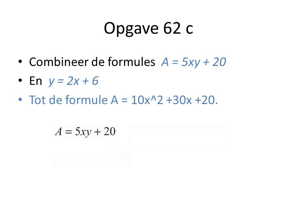 Opgave 62 c Combineer de formules A = 5xy + 20 En y = 2x + 6 Tot de formule A = 10x^2 +30x +20.