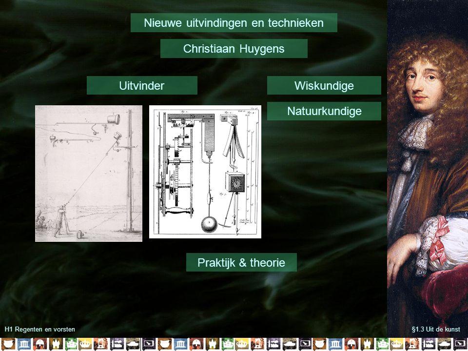 H1 Regenten en vorsten§1.3 Uit de kunst Nieuwe uitvindingen en technieken Christiaan Huygens Wiskundige Natuurkundige Uitvinder Praktijk & theorie