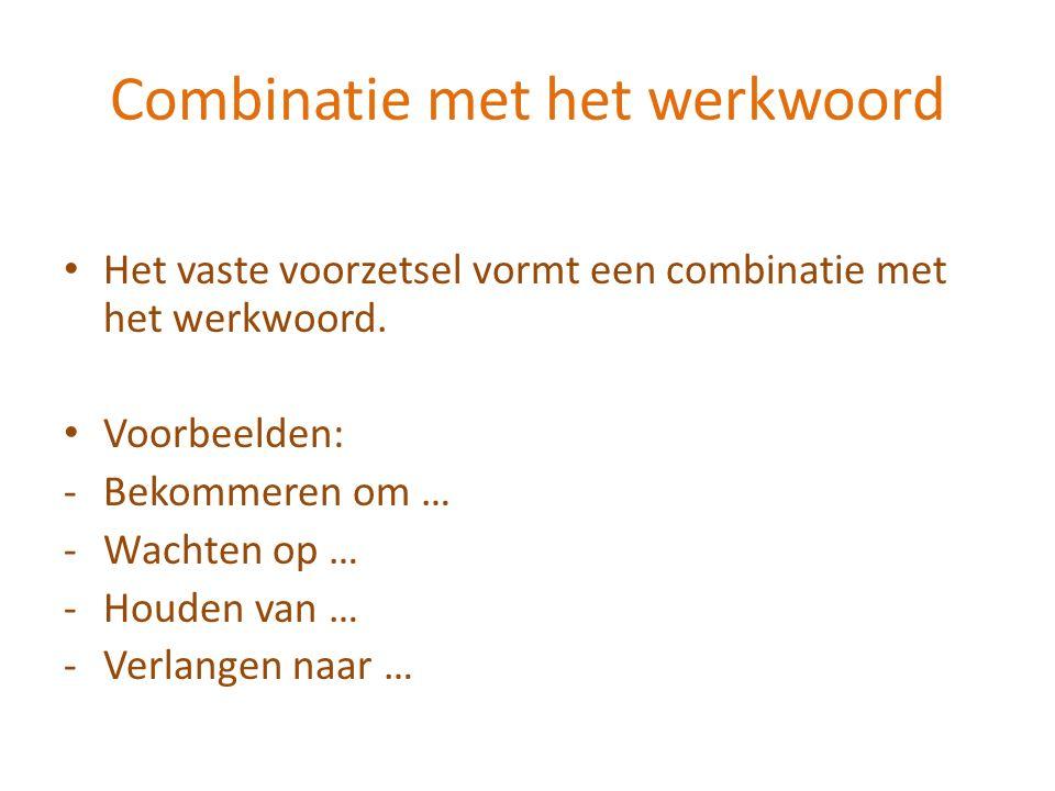Combinatie met het werkwoord Het vaste voorzetsel vormt een combinatie met het werkwoord. Voorbeelden: -Bekommeren om … -Wachten op … -Houden van … -V
